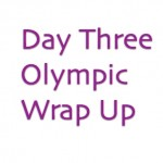 Day Three Olympics Wrap Up