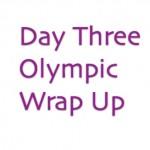 Day Three Olympics Wrap Up