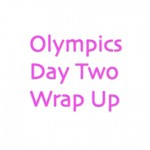 Olympics Day Two Wrap Up