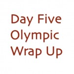 Olympics Day Five Wrap Up