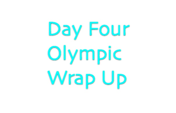 Olympics Day Four Wrap Up