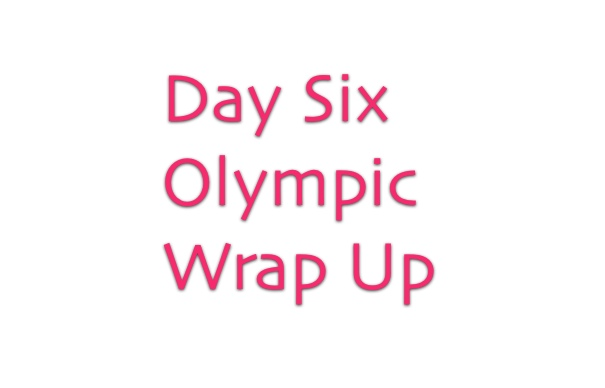 Olympics Day Six Wrap Up