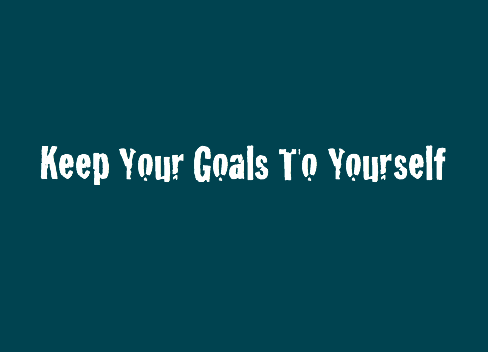Keep Your Goals To Yourself