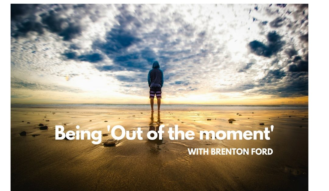 Being 'Out of the moment'