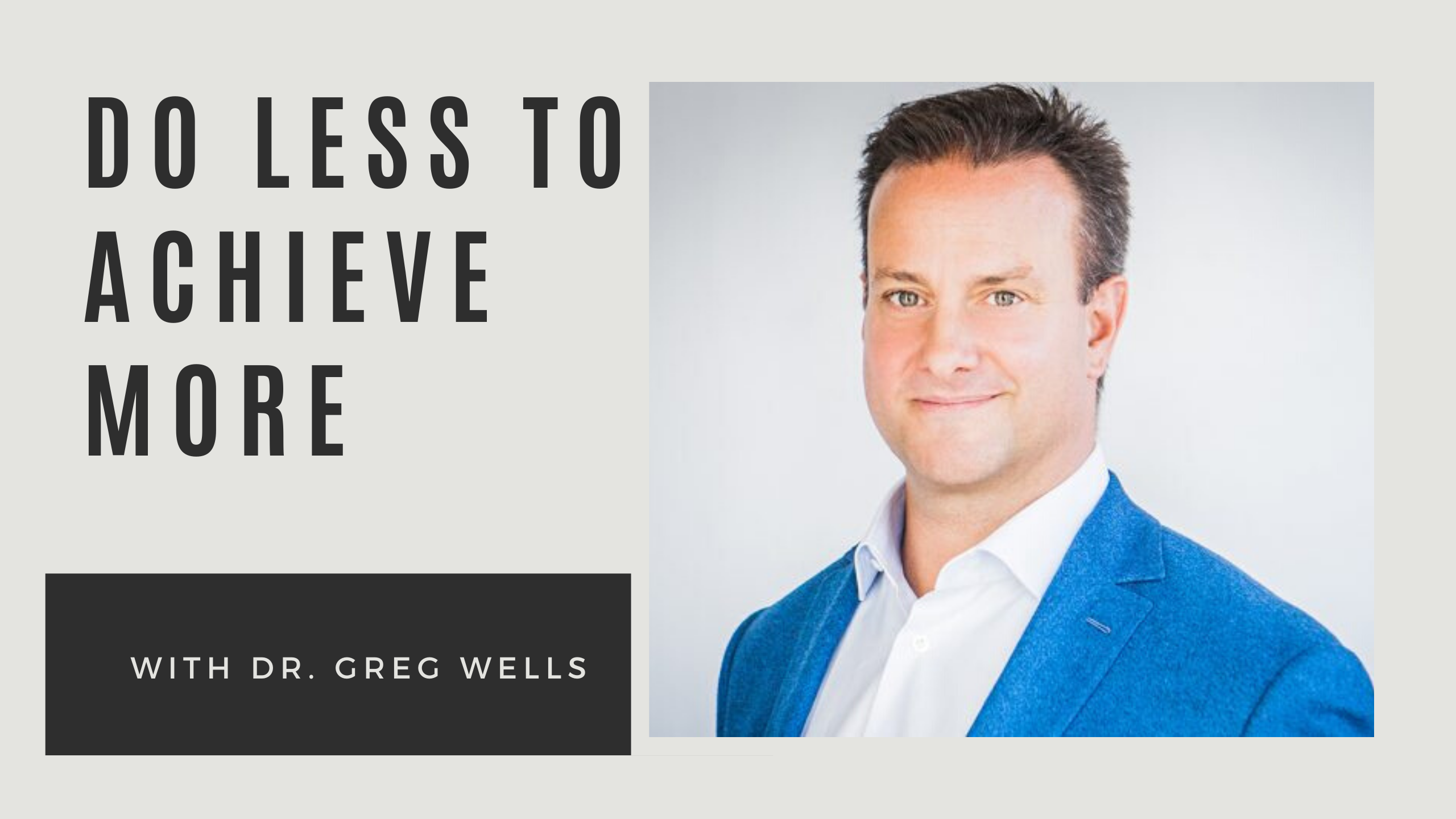 Do Less To Achieve More with Dr. Greg Wells
